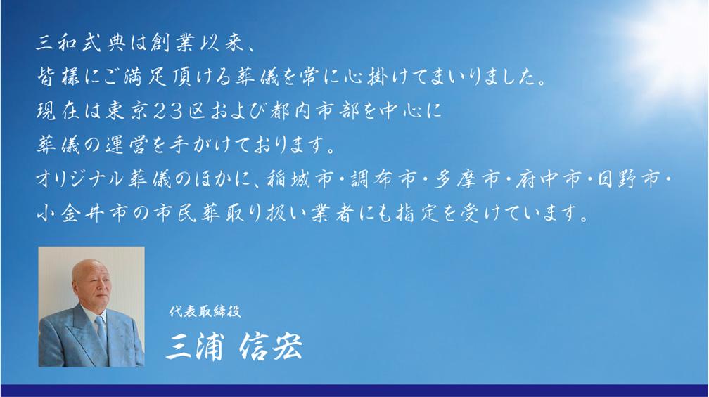三和式典は創業以来、皆様にご満足頂ける葬儀を常に心掛けてまいりました。 現在は東京23区および都内市部を中心に葬儀の運営を手がけております。 オリジナル葬儀のほかに、稲城市・調布市・多摩市・府中市・日野市・小金井市の 市民葬取り扱い業者にも指定を受けています。代表取締役 三浦信宏